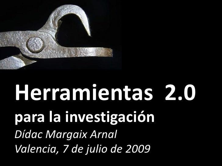 Herramientas 2.0 para la investigación Dídac Margaix Arnal Valencia, 7 de julio de 2009