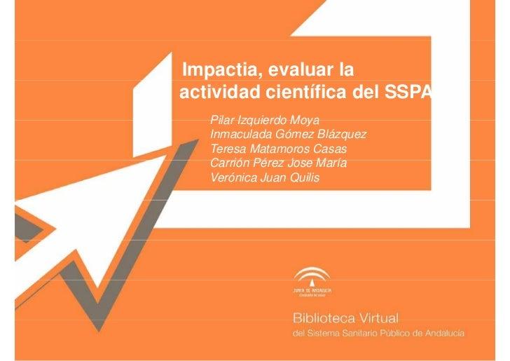 Impactia, evaluar laactividad científica del SSPA   Pilar Izquierdo Moya   Inmaculada Gómez Blázquez   Teresa Matamoros Ca...