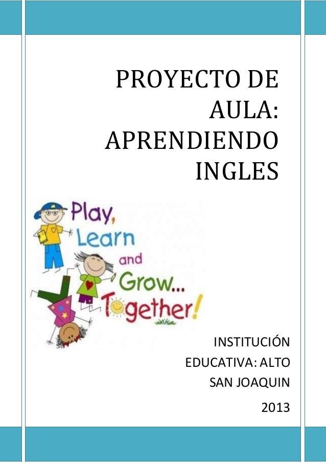 PROYECTO DE AULA: APRENDIENDO INGLES INSTITUCIÓN EDUCATIVA: ALTO SAN JOAQUIN 2013
