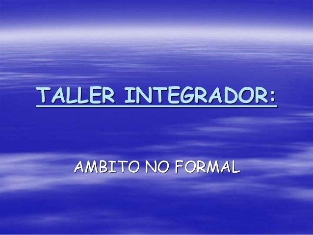 TALLER INTEGRADOR: AMBITO NO FORMAL