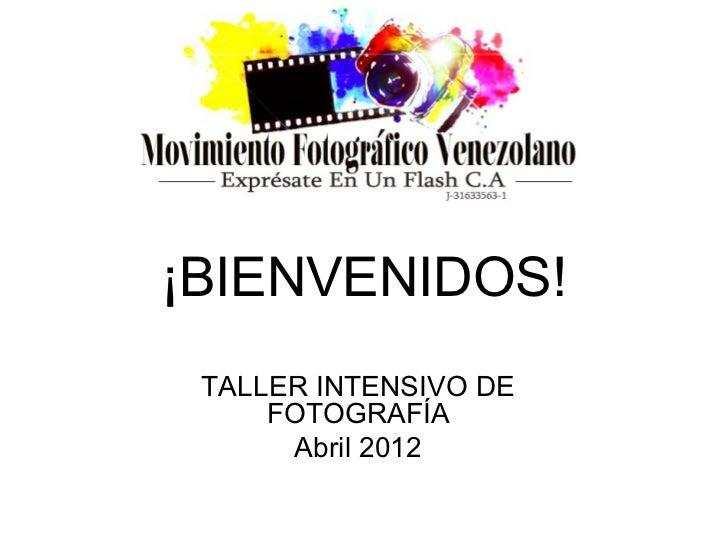 ¡BIENVENIDOS! TALLER INTENSIVO DE     FOTOGRAFÍA      Abril 2012