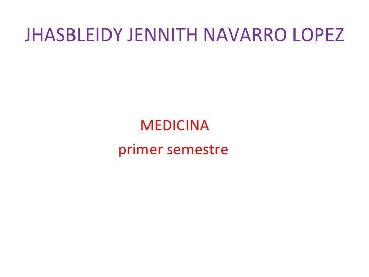 JHASBLEIDY JENNITH NAVARRO LOPEZ <ul><li>MEDICINA </li></ul><ul><li>primer semestre </li></ul>