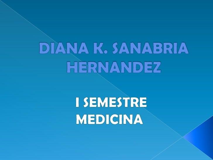 DIANA K. SANABRIA HERNANDEZ<br /> I SEMESTRE <br />MEDICINA<br />