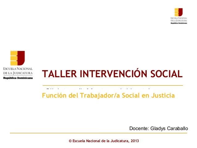 TALLER INTERVENCIÓN SOCIAL Click to edit Master subtitle style  Función del Trabajador/a Social en Justicia  Docente: Glad...