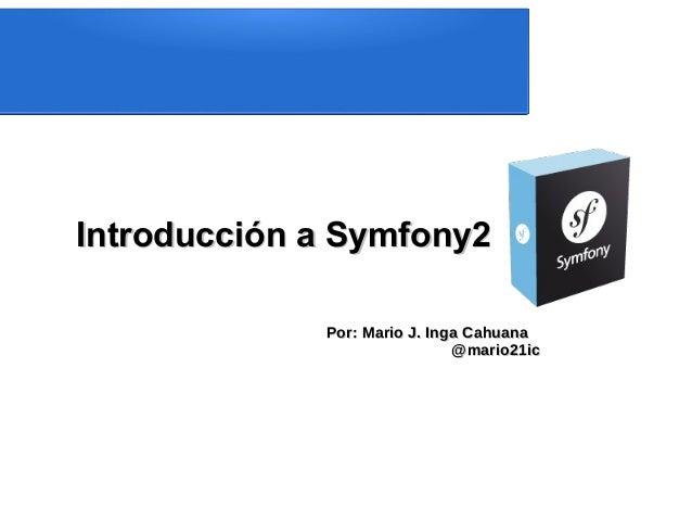 Introducción a Symfony2             Por: Mario J. Inga Cahuana                              @mario21ic