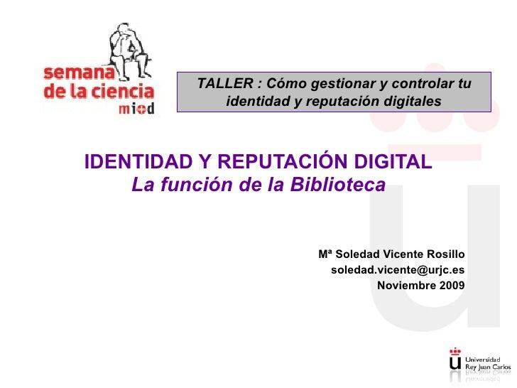 Mª Soledad Vicente Rosillo [email_address] Noviembre 2009 IDENTIDAD Y REPUTACIÓN DIGITAL La función de la Biblioteca TALLE...