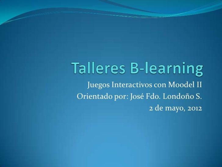 Juegos Interactivos con Moodel IIOrientado por: José Fdo. Londoño S.                     2 de mayo, 2012