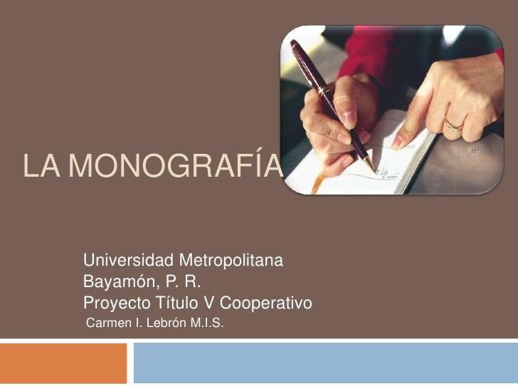 LA MONOGRAFÍA    Universidad Metropolitana   Bayamón, P. R.   Proyecto Título V Cooperativo    Carmen I. Lebrón M.I.S.