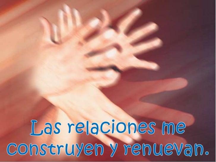 Las relaciones me construyen y renuevan. <br />