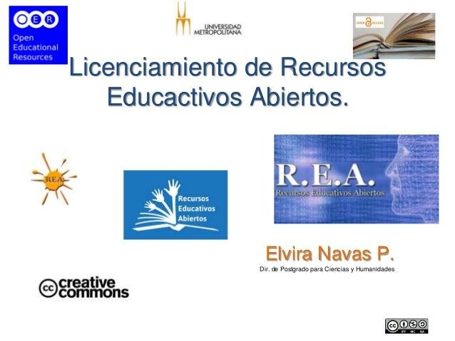 Licenciamiento de Recursos Educactivos Abiertos. Elvira Navas P. Dir. de Postgrado para Ciencias y Humanidades