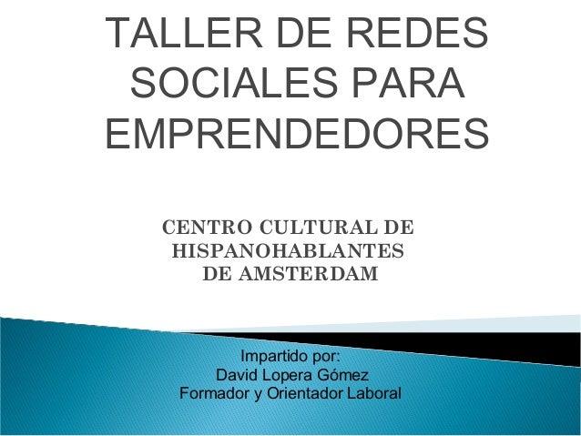 TALLER DE REDES SOCIALES PARA EMPRENDEDORES CENTRO CULTURAL DE HISPANOHABLANTES DE AMSTERDAM  Impartido por: David Lopera ...
