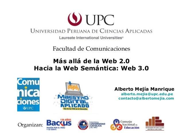 Alberto Mejía Manrique alberto.mejia@upc.edu.pe contacto@albertomejia.com Más allá de la Web 2.0 Hacia la Web Semántica: W...