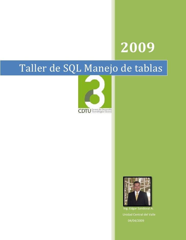 2009 Taller de SQL Manejo de tablas                          Ing. Edgar Sandoval A.                      Unidad Central de...