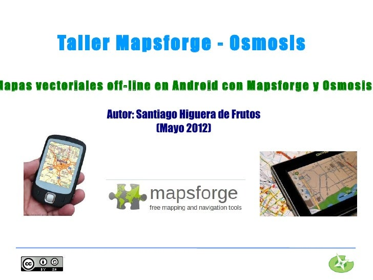 Taller Mapsforge - OsmosisMapas vectoriales off-line en Android con Mapsforge y Osmosis                  Autor: Santiago H...