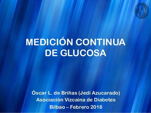 MEDICIÓN CONTINUA DE GLUCOSA Óscar L. de Briñas (Jedi Azucarado) Asociación Vizcaína de Diabetes Bilbao – Febrero 2016