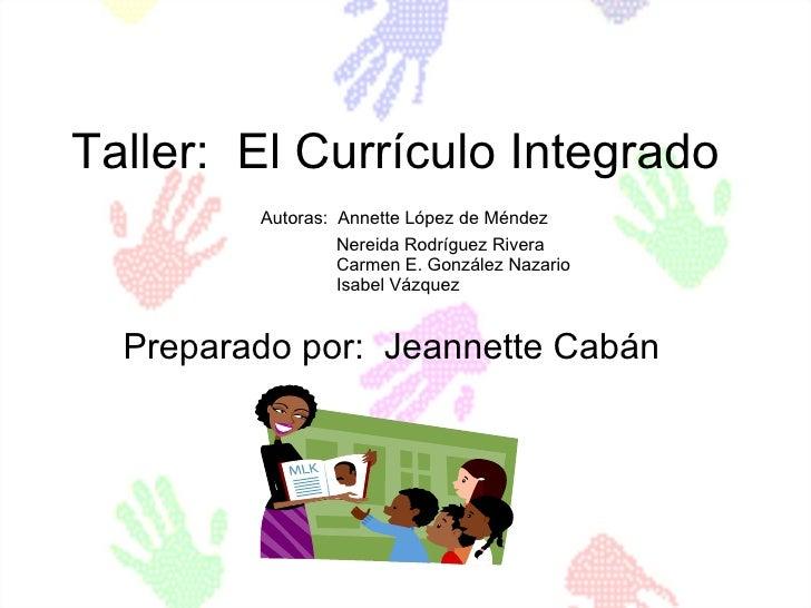 Taller:  El Currículo Integrado   Autoras:  Annette López de Méndez   Nereida Rodríguez Rivera   Carmen E. González Nazari...