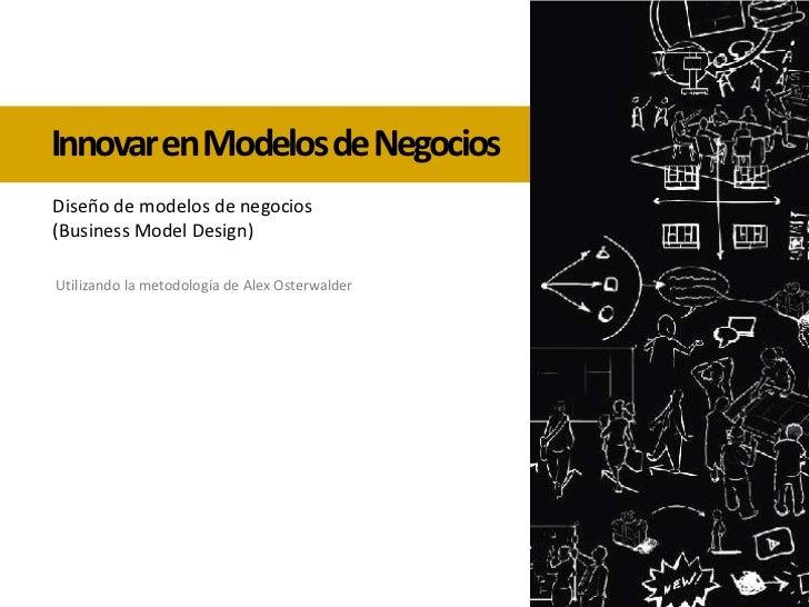 Innovar en Modelos de Negocios<br />Diseño de modelos de negocios<br />(Business Model Design)<br />Utilizando la metodolo...