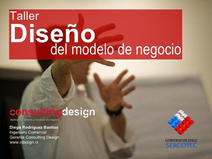 Diseño Diego Rodríguez Bastías Ingeniero Comercial Gerente Consulting Design www.cdesign.cl del modelo de negocio Taller