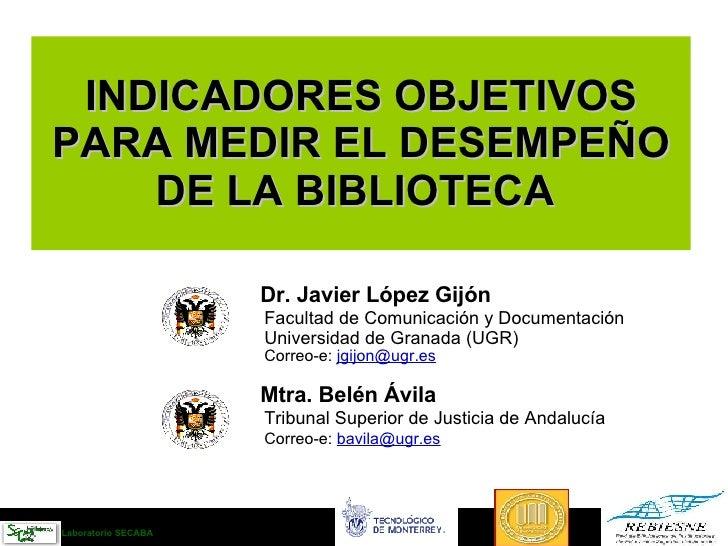 INDICADORES OBJETIVOS  PARA MEDIR EL DESEMPEÑO  DE LA BIBLIOTECA   Dr. Javier López Gijón Facultad de Comunicación y Docum...