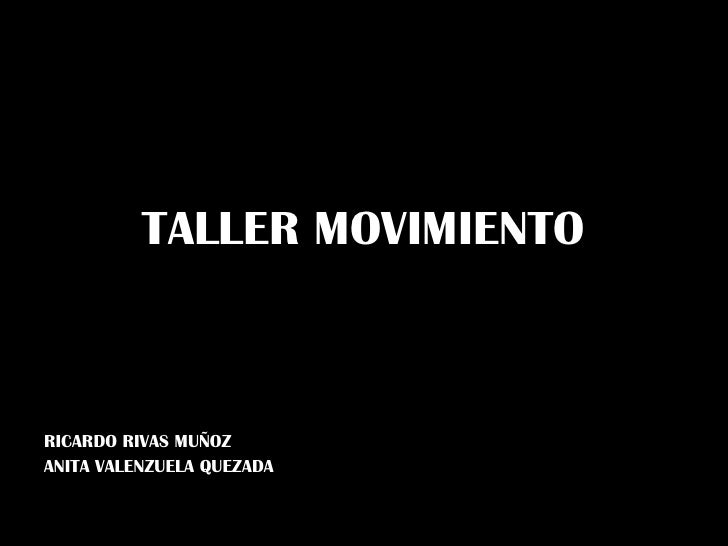 TALLER MOVIMIENTO RICARDO RIVAS MUÑOZ ANITA VALENZUELA QUEZADA