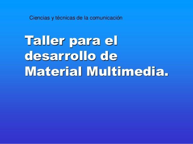 Taller para el desarrollo de Material Multimedia. Ciencias y técnicas de la comunicación