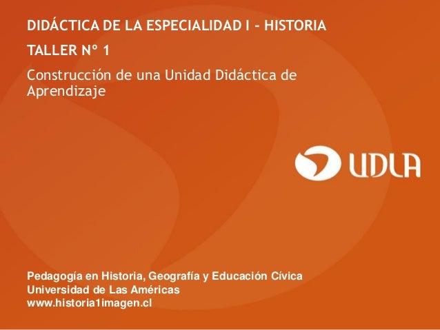 DIDÁCTICA DE LA ESPECIALIDAD I - HISTORIATALLER Nº 1Construcción de una Unidad Didáctica deAprendizajePedagogía en Histori...