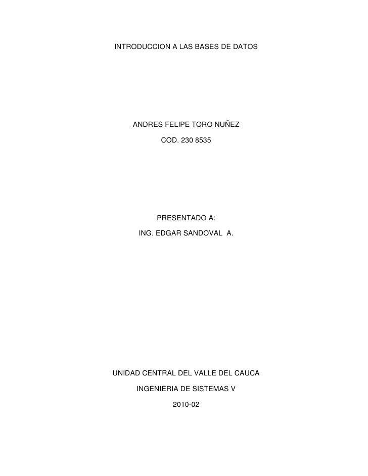 INTRODUCCION A LAS BASES DE DATOS<br />ANDRES FELIPE TORO NUÑEZ<br />COD. 230 8535<br />PRESENTADO A:<br />ING. EDGAR SAND...