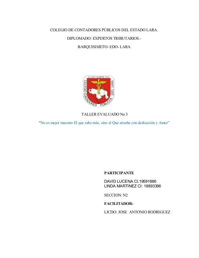 COLEGIO DE CONTADORES PÚBLICOS DEL ESTADO LARA. DIPLOMADO: EXPERTOS TRIBUTARIOS.- BARQUISIMETO- EDO- LARA TALLER EVALUADO ...