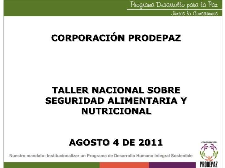 CORPORACIÓN PRODEPAZ<br />TALLER NACIONAL SOBRE SEGURIDAD ALIMENTARIA Y NUTRICIONAL<br />AGOSTO 4 DE 2011<br />