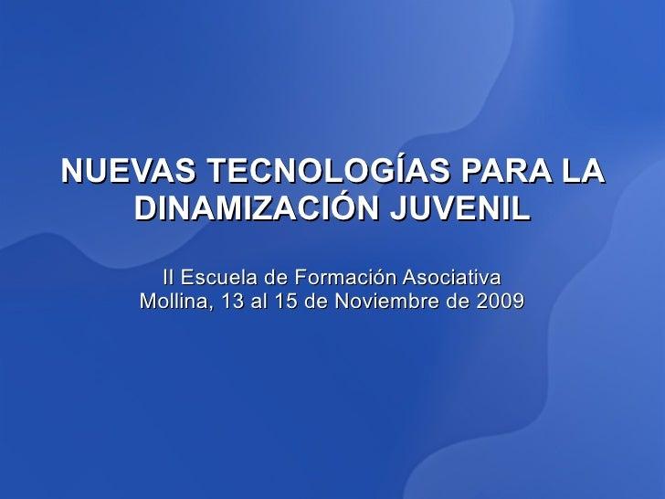 NUEVAS TECNOLOGÍAS PARA LA    DINAMIZACIÓN JUVENIL     II Escuela de Formación Asociativa    Mollina, 13 al 15 de Noviembr...