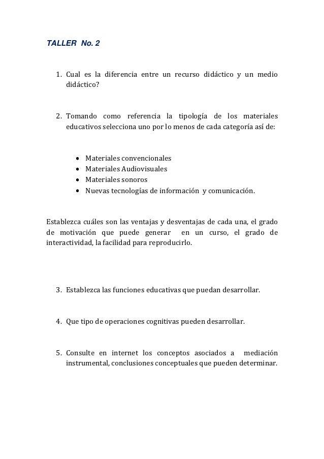 TALLER No. 2  1. Cual es la diferencia entre un recurso didáctico y un medio     didáctico?  2. Tomando como referencia la...