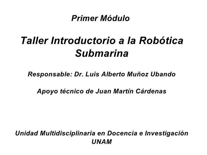 Primer Módulo   Taller Introductorio a la Robótica              Submarina    Responsable: Dr. Luis Alberto Muñoz Ubando   ...