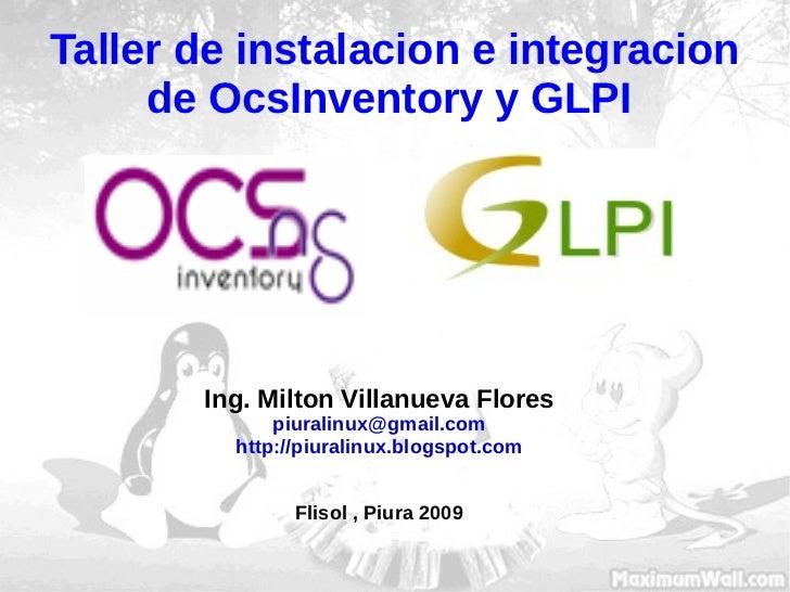 Taller de instalacion e integracion de OcsInventory y GLPI  Ing. Milton Villanueva Flores [email_address] http://piuralinu...