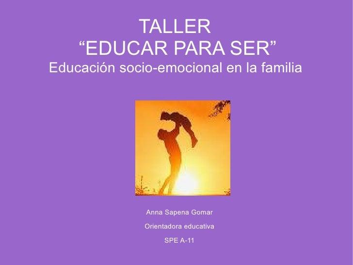 """TALLER  """"EDUCAR PARA SER"""" Educación socio-emocional en la familia  <ul>Anna Sapena Gomar Orientadora educativa SPE A-11 </ul>"""