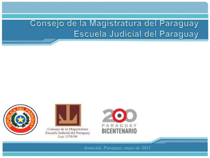 Consejo de la Magistratura del ParaguayEscuela Judicial del Paraguay<br />Asunción, Paraguay, mayo de 2011<br />
