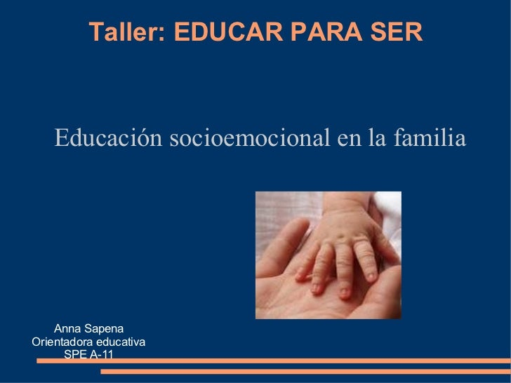 Taller: EDUCAR PARA SER Educación socioemocional en la familia Anna Sapena Orientadora educativa SPE A-11