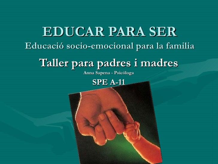 EDUCAR PARA SER Educació socio-emocional para la familia Taller para padres i madres Anna Sapena - Psicòloga SPE A-11