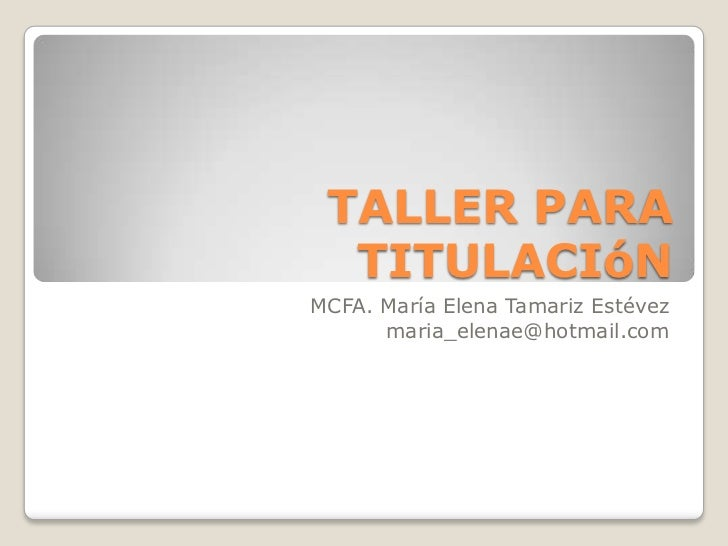 TALLER PARA TITULACIóN <br />MCFA. María Elena Tamariz Estévez<br />maria_elenae@hotmail.com<br />