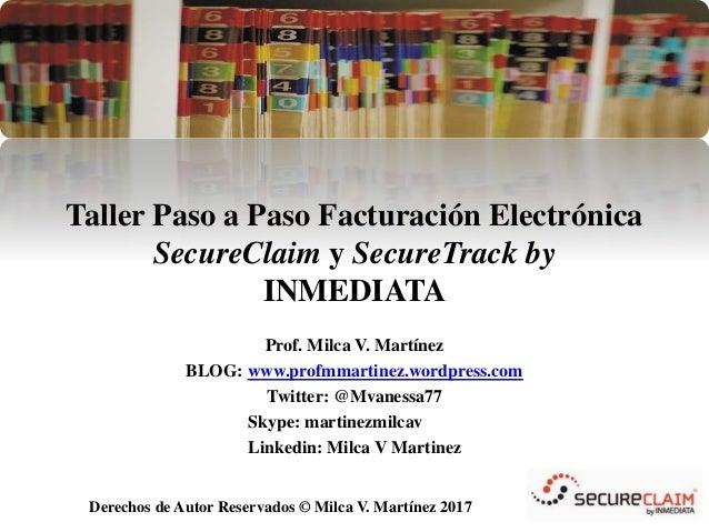 Derechos de Autor Reservados © Milca V. Martínez 2014 Taller Paso a Paso Facturación Electrónica SecureClaim by INMEDIATA ...