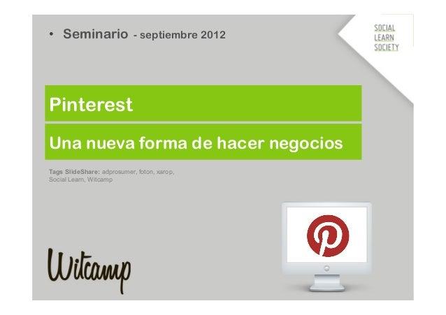 • Seminario - septiembre 2012PinterestUna nueva forma de hacer negociosTags SlideShare: adprosumer, foton, xarop,Social L...