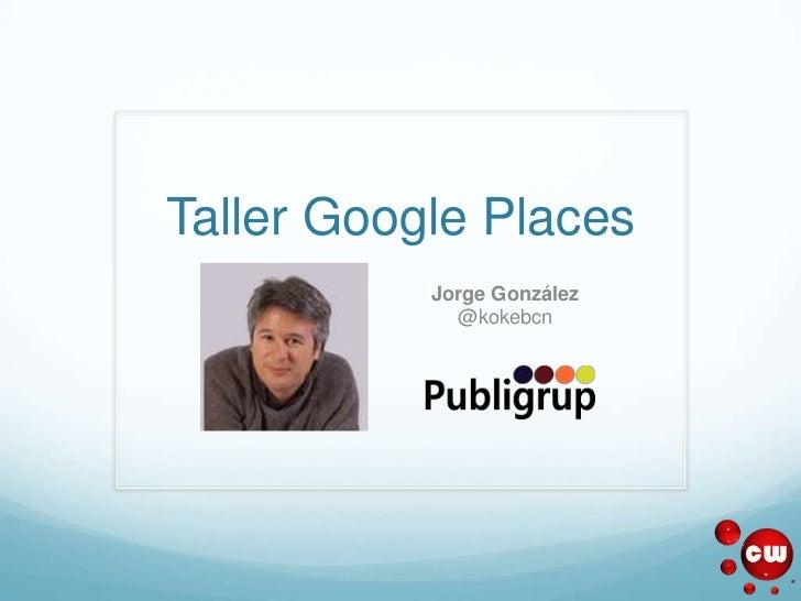Taller Google Places           Jorge González             @kokebcn