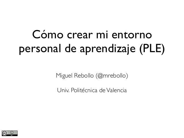 Cómo crear mi entorno personal de aprendizaje (PLE) Miguel Rebollo (@mrebollo) Univ. Politécnica deValencia