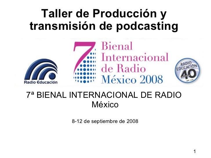 Taller de Producción y transmisión de podcasting 7ª BIENAL INTERNACIONAL DE RADIO   México 8-12 de septiembre de 2008
