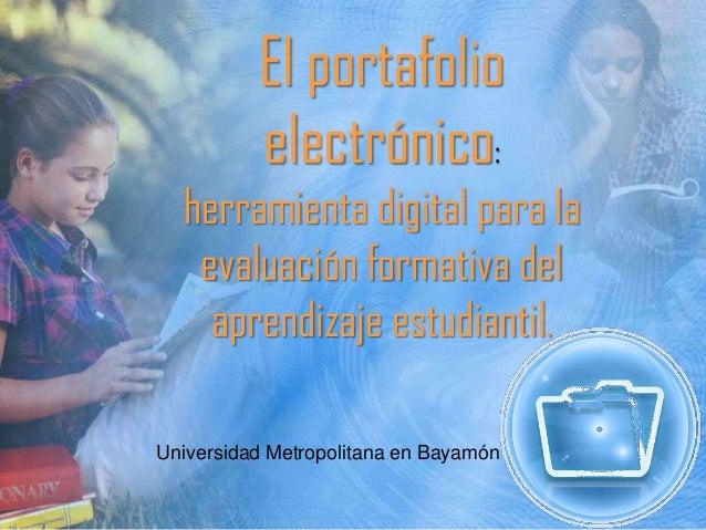 El portafolio electrónico: herramienta digital para la evaluación formativa del aprendizaje estudiantil. Universidad Metro...