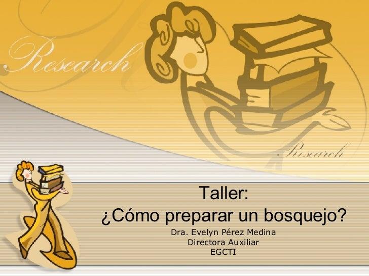 Taller: ¿Cómo preparar un bosquejo? Dra. Evelyn Pérez Medina Directora Auxiliar EGCTI