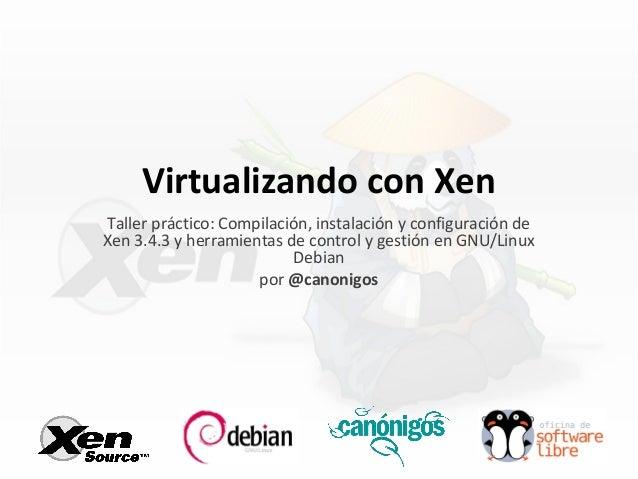 Virtualizando con Xen Taller práctico: Compilación, instalación y configuración de Xen 3.4.3 y herramientas de control y g...