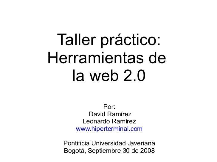 Taller práctico: Herramientas de  la web 2.0 Por: David Ramírez Leonardo Ramírez www.hiperterminal.com Pontificia Universi...