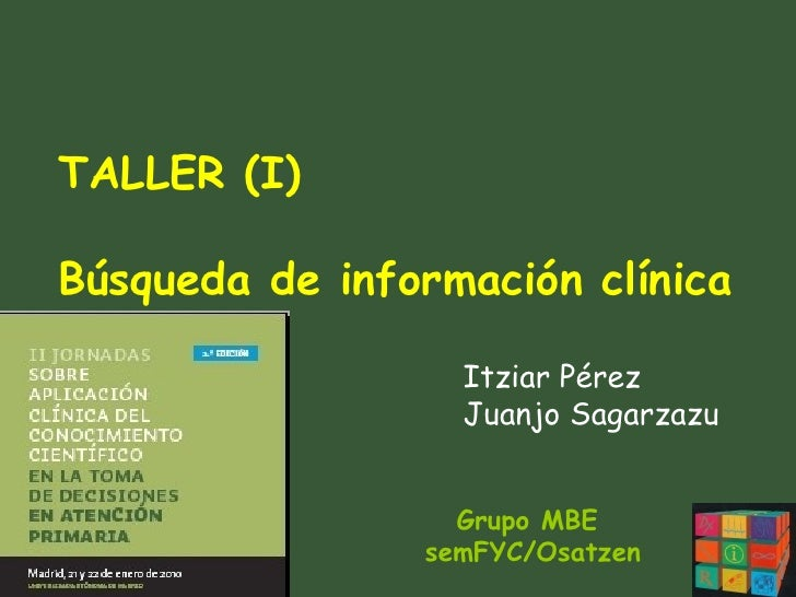 Grupo MBE  semFYC/Osatzen TALLER (I) Búsqueda de información clínica Itziar Pérez Juanjo Sagarzazu