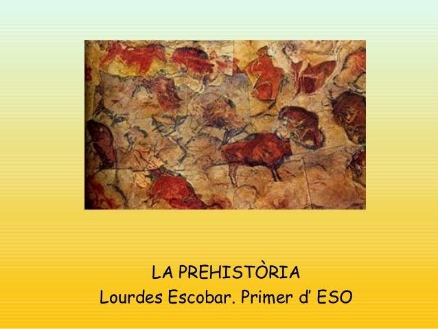 LA PREHISTÒRIA Lourdes Escobar. Primer d' ESO