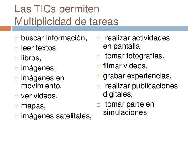 Las TICs permitenMultiplicidad de tareas   buscar información,         realizar actividades   leer textos,             ...